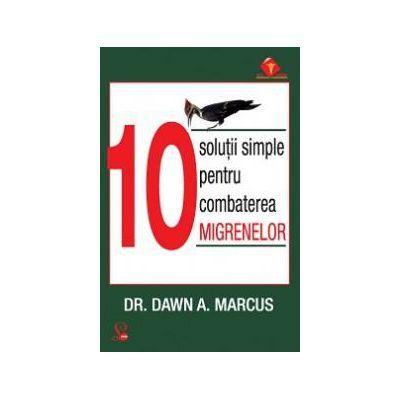 10 solutii simple pentru combaterea migrenelor-Dr. Dawn A. Marcus